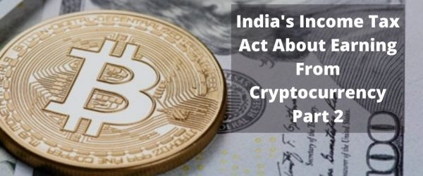 Income Tax Act of India About Earnings From Cryptocurrency – Part 2